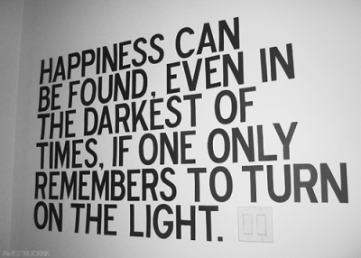 Happiness can be found, even in the darkest of times, if one only remembers to turn on the light. quote